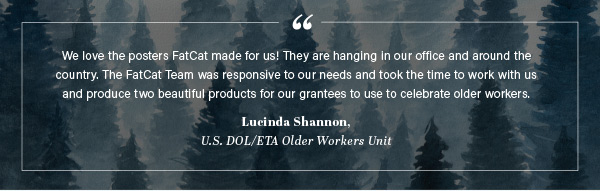 We love the posters FatCat made for us! They are hanging in our office and around the country. The FatCat Team was responsive to our needs and took the time to work with us and produce two beautiful products for our grantees to use to celebrate older workers. - Lucinda Shannon,  U.S. DOL/ETA Older Workers Unit