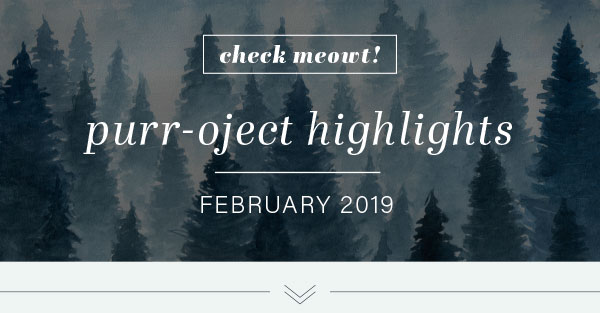CHECK MEOWT! Purr-oject Highlights February 2019