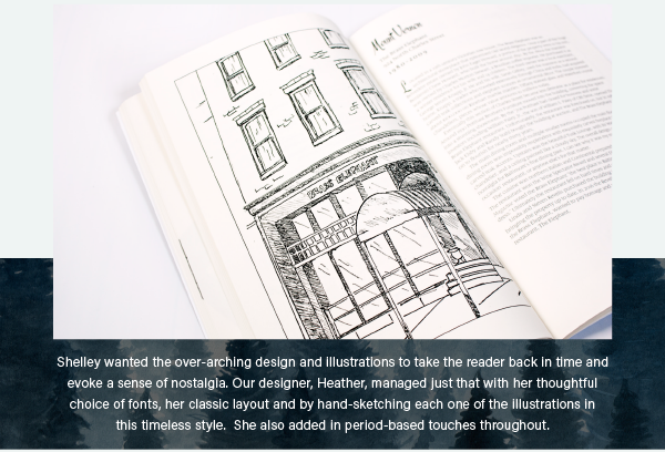 Shelley wanted the over-arching design and illustrations to take the reader back in time and evoke a sense of nostalgia. Our designer, Heather, managed just that with her thoughtful choice of fonts, her classic layout and by hand-sketching each one of the illustrations in  this timeless style.  She also added in period-based touches throughout.
