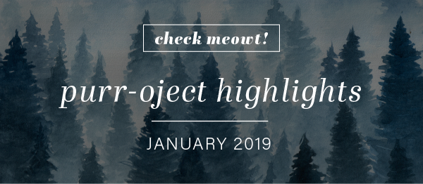 CHECK MEOWT! Purr-oject Highlights January 2019